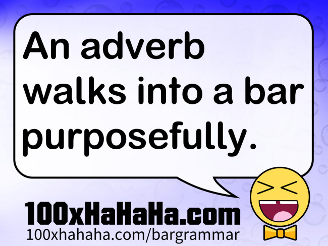 An adverb walks into a bar purposefully.