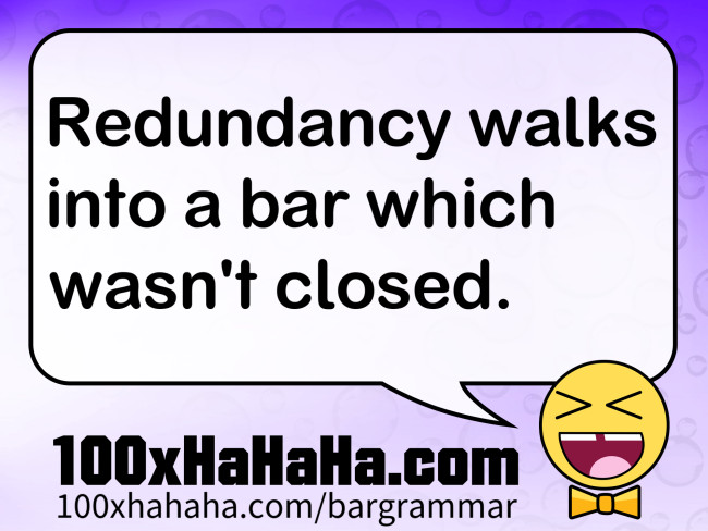 Redundancy walks into a bar which wasn't closed.