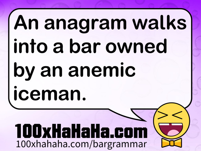 An anagram walks into a bar owned by an anemic iceman.