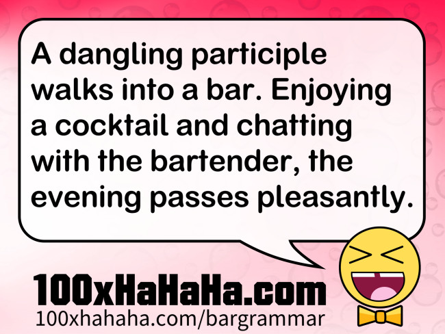 A dangling participle walks into a bar. Enjoying a cocktail and chatting with the bartender, the evening passes pleasantly.