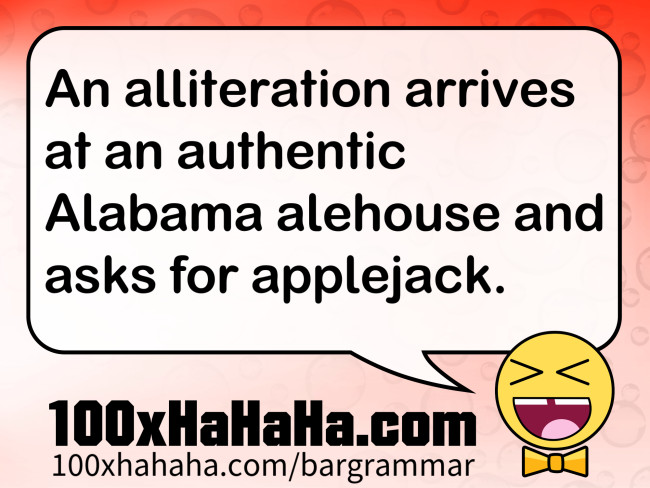 An alliteration arrives at an authentic Alabama alehouse and asks for applejack.