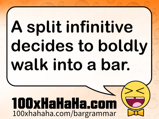 A split infinitive decides to boldly walk into a bar.