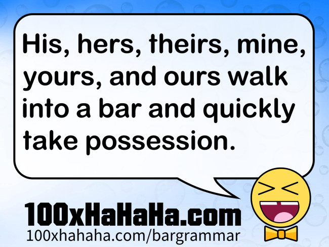 His, hers, theirs, mine, yours, and ours walk into a bar and quickly take possession.