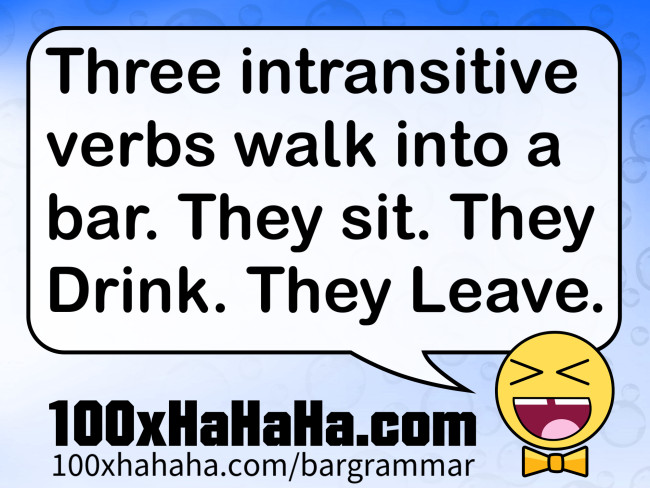Three intransitive verbs walk into a bar. They sit. They Drink. They Leave.