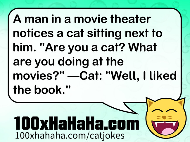 "A man in a movie theater notices a cat sitting next to him. ""Are you a cat? What are you doing at the movies?"" —Cat: ""Well, I liked the book."""