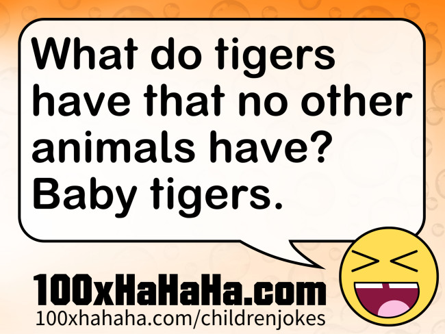 What do tigers have that no other animals have? Baby tigers.