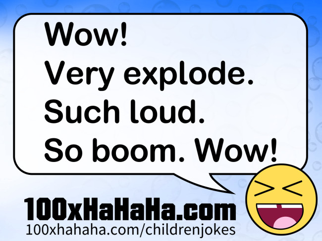 Wow! Very explode. Such loud. So boom. Wow!