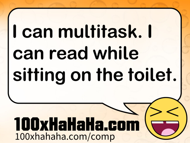 I can multitask. I can read while sitting on the toilet.