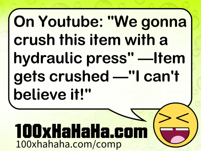 "On Youtube: ""We gonna crush this item with a hydraulic press"" —Item gets crushed —""I can't believe it!"""