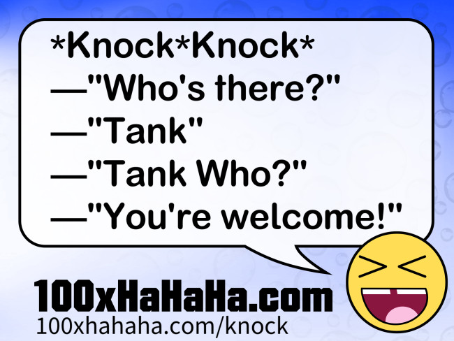 "*Knock*Knock* /  —""Who's there?"" /  —""Tank"" /  —""Tank Who?"" /  —""You're welcome!"""