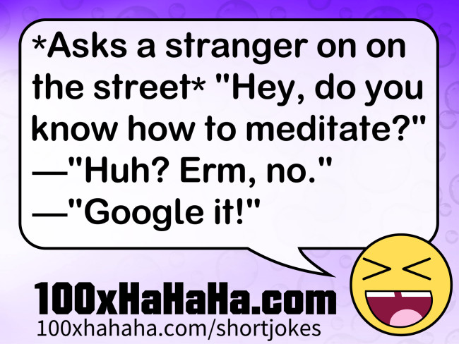 "*Asks a stranger on on the street* ""Hey, do you know how to meditate?"" —""Huh? Erm, no."" —""Google it!"""