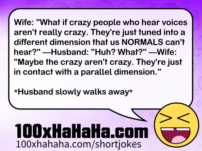 "Wife: ""What if crazy people who hear voices aren't really crazy. They're just tuned into a different dimension that us NORMALS can't hear?"" —Husband: ""Huh? What?"" —Wife: ""Maybe the crazy aren't crazy. They're just in contact with a parallel dimension."" / / *Husband slowly walks away*"