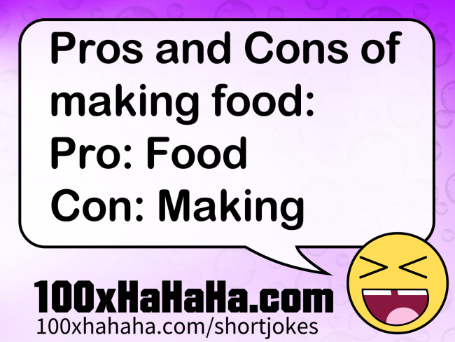 Pros and Cons of making food: / Pro: Food / Con: Making