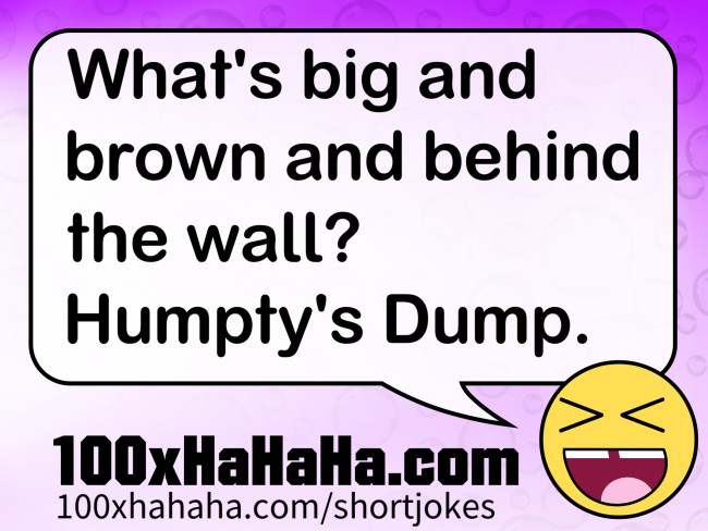 What's big and brown and behind the wall? Humpty's Dump.