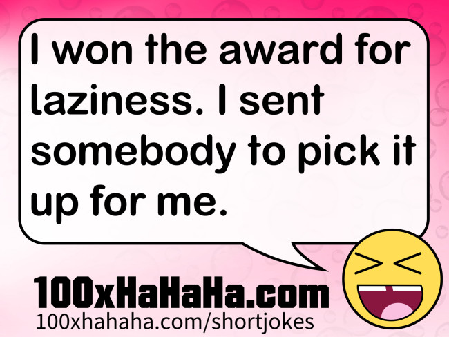 I won the award for laziness. I sent somebody to pick it up for me.