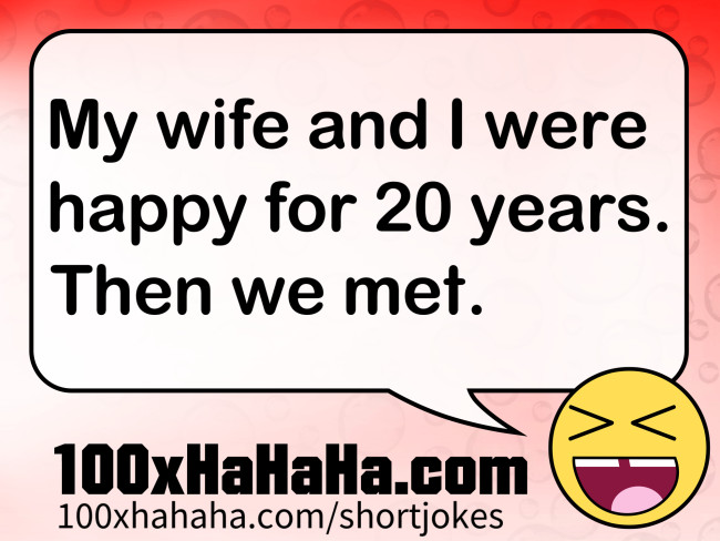 My wife and I were happy for 20 years. Then we met.