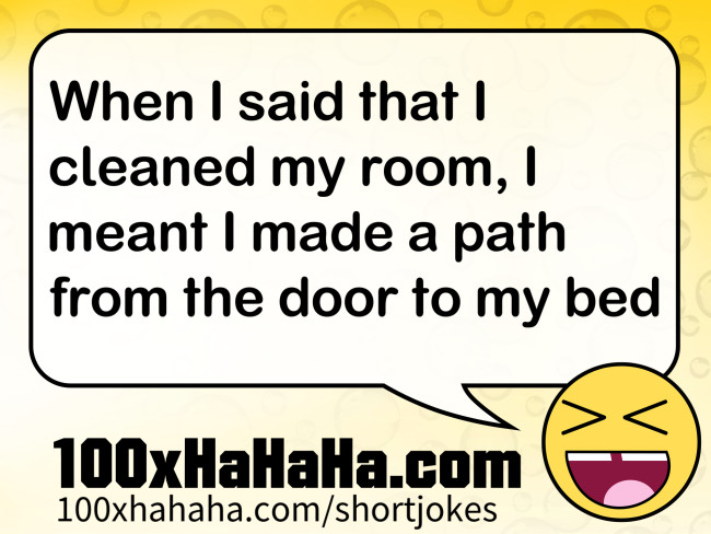 When I said that I cleaned my room, I meant I made a path from the door to my bed