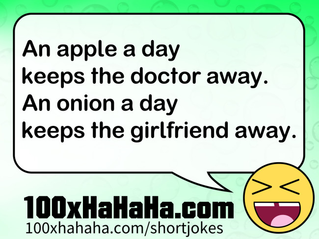 An apple a day / keeps the doctor away. / An onion a day / keeps the girlfriend away.