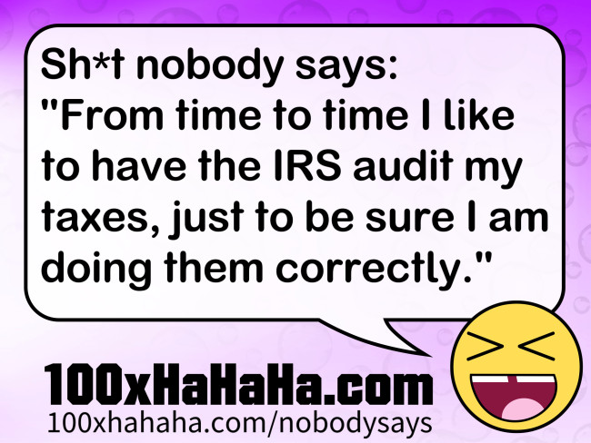 "Sh*t nobody says: /  ""From time to time I like to have the IRS audit my taxes, just to be sure I am doing them correctly."""