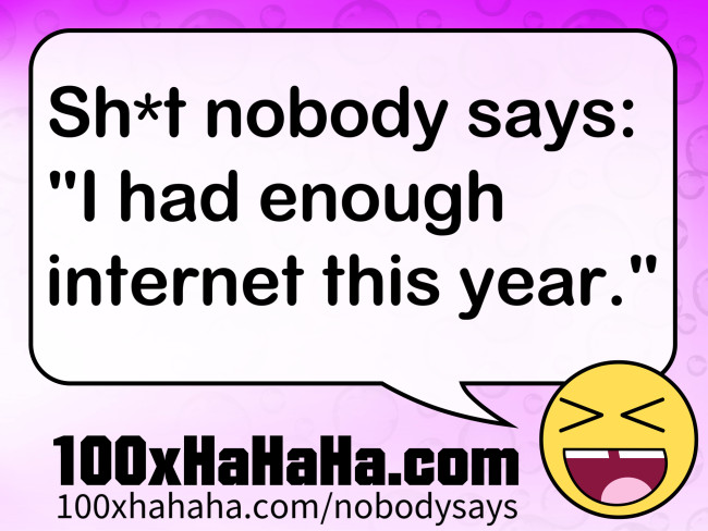 "Sh*t nobody says: /  ""I had enough internet this year."""