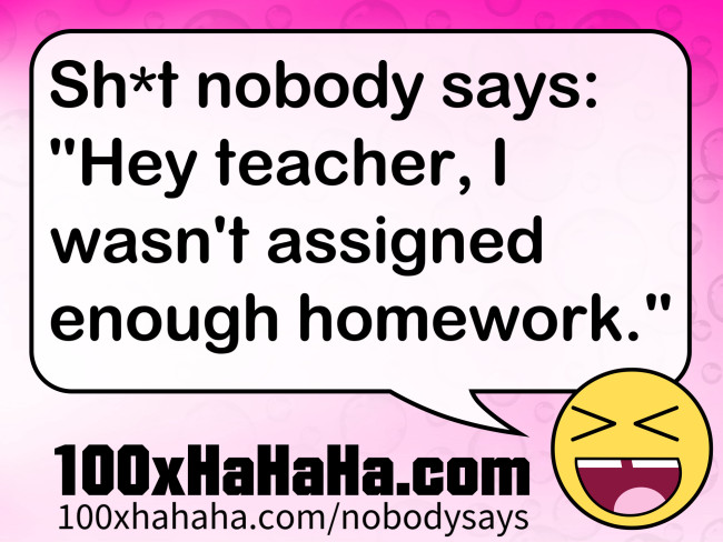 "Sh*t nobody says: /  ""Hey teacher, I wasn't assigned enough homework."""