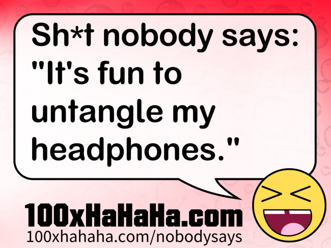 "Sh*t nobody says: / ""It's fun to untangle my headphones."""