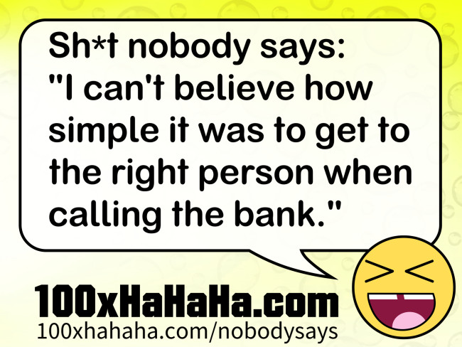 "Sh*t nobody says: /  ""I can't believe how simple it was to get to the right person when calling the bank."""
