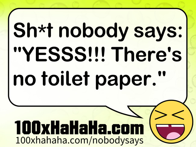 "Sh*t nobody says: /  ""YESSS!!! There's no toilet paper."""