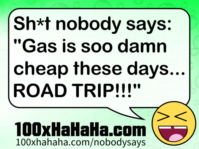 "Sh*t nobody says: /  ""Gas is soo damn cheap these days... ROAD TRIP!!!"""