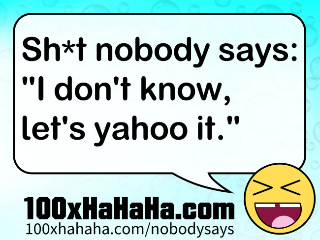 "Sh*t nobody says: / ""I don't know, let's yahoo it."""