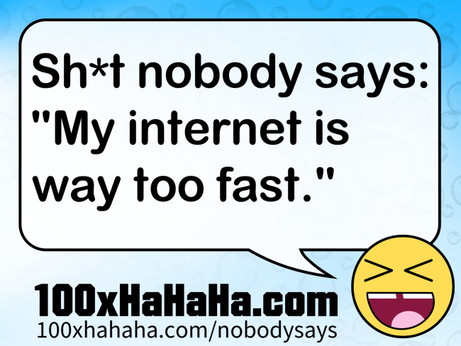 "Sh*t nobody says: /  ""My internet is way too fast."""
