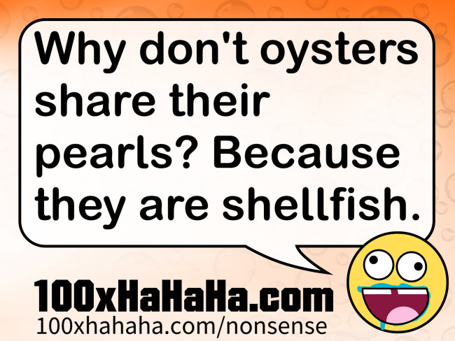Why don't oysters share their pearls? Because they are shellfish
