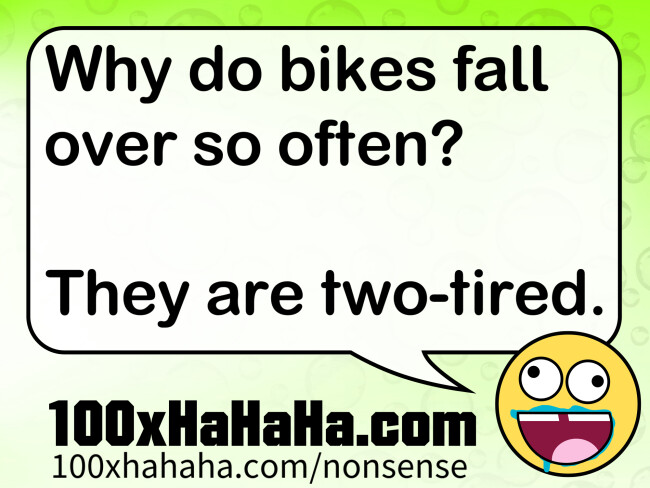 Why do bikes fall over so often? / / They are two-tired