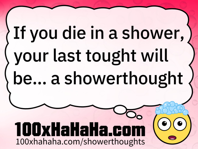 If you die in a shower, your last tought will be... a showerthought