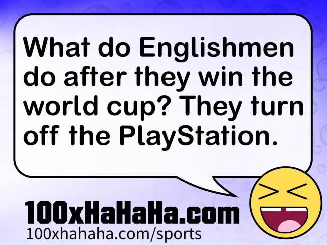 What do Englishmen do after they win the world cup? They turn off the PlayStation.