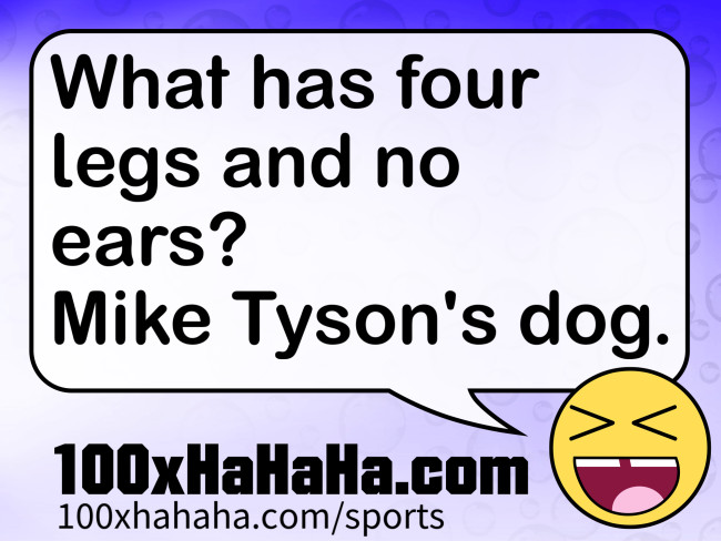 What has four legs and no ears? Mike Tyson's dog.