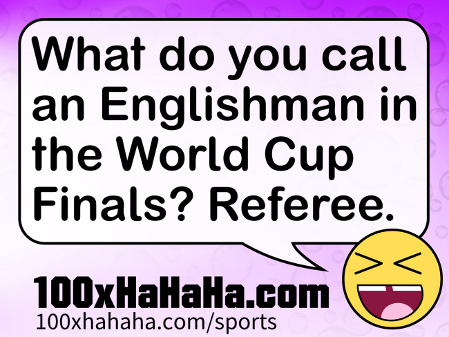 What do you call an Englishman in the World Cup Finals? Referee
