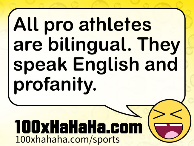 All pro athletes are bilingual. They speak English and profanity.