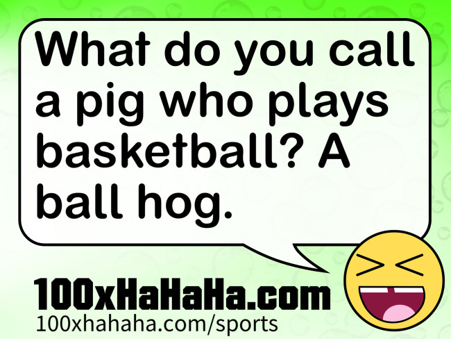 What do you call a pig who plays basketball? A ball hog.