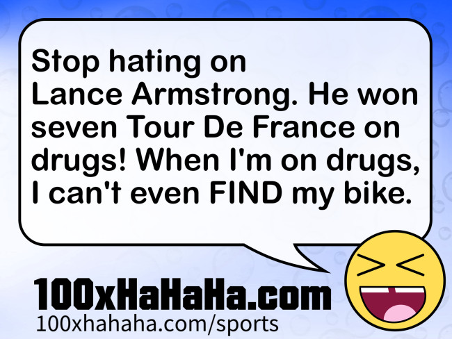 Stop hating on Lance Armstrong. He won seven Tour De France on drugs! When I'm on drugs, I can't even FIND my bike.