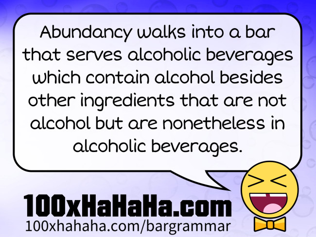 Abundancy walks into a bar that serves alcoholic beverages which contain alcohol besides other ingredients that are not alcohol but are nonetheless in alcoholic beverages.