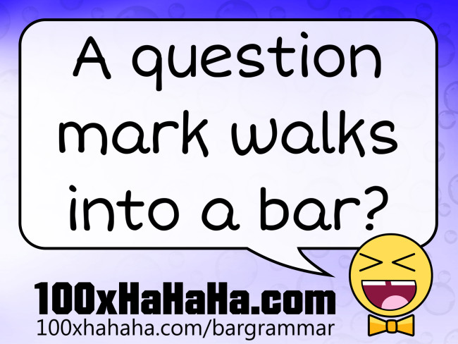 A question mark walks into a bar?