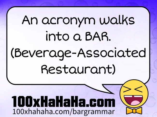 An acronym walks into a BAR. (Beverage-Associated Restaurant)