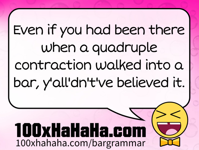 Even if you had been there when a quadruple contraction walked into a bar, y'all'dn't've believed it.