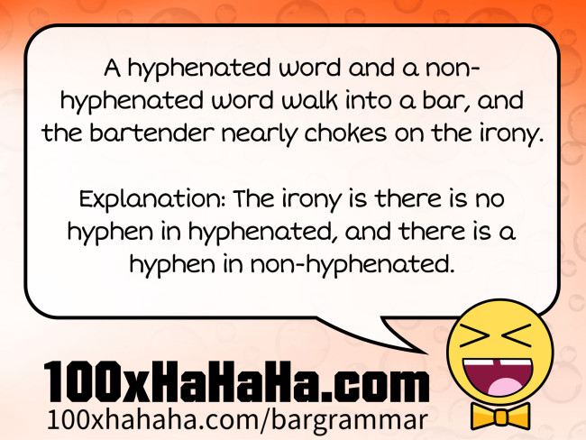 A hyphenated word and a non-hyphenated word walk into a bar, and the bartender nearly chokes on the irony. / / Explanation: The irony is there is no hyphen in hyphenated, and there is a hyphen in non-hyphenated.
