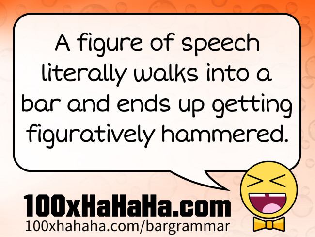 A figure of speech literally walks into a bar and ends up getting figuratively hammered.