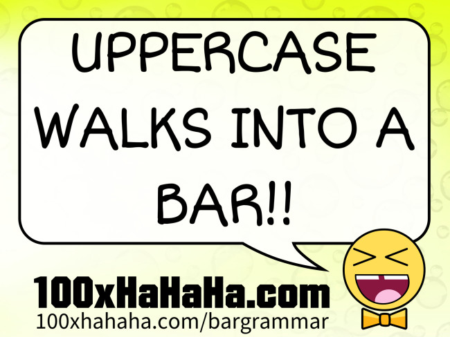 UPPERCASE WALKS INTO A BAR!!