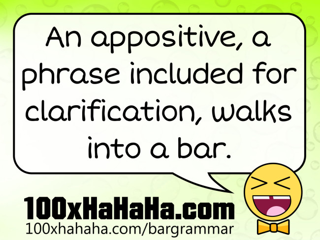 An appositive, a phrase included for clarification, walks into a bar.
