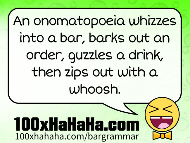 An onomatopoeia whizzes into a bar, barks out an order, guzzles a drink, then zips out with a whoosh.