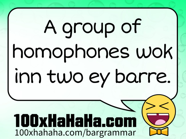 A group of homophones wok inn two ey barre.